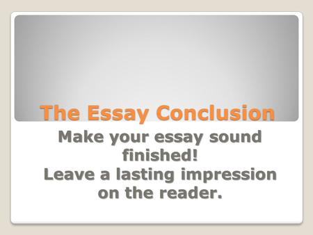 The Essay Conclusion Make your essay sound finished!