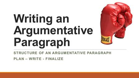 Writing an Argumentative Paragraph STRUCTURE OF AN ARGUMENTATIVE PARAGRAPH PLAN – WRITE - FINALIZE.