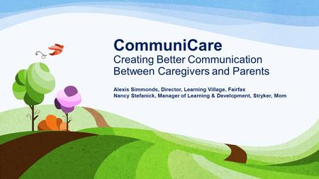CommuniCare Creating Better Communication Between Caregivers and Parents Alexis Simmonds, Director, Learning Village, Fairfax Nancy Stefanick, Manager.