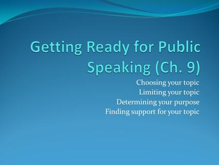 Choosing your topic Limiting your topic Determining your purpose Finding support for your topic.