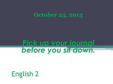 English 2 October 23, 2013 Pick up your journal before you sit down.