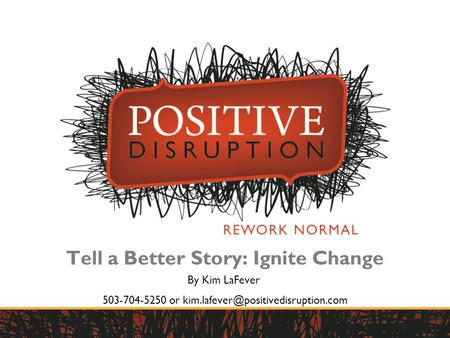 1 1 Tell a Better Story: Ignite Change By Kim LaFever 503-704-5250 or