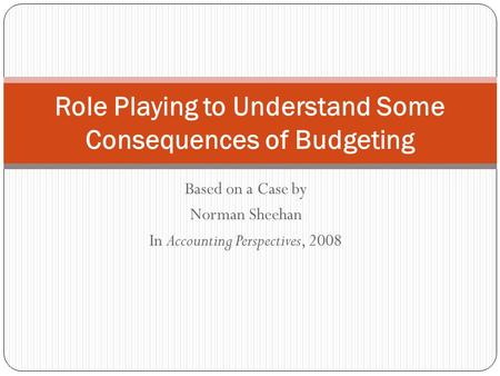 Based on a Case by Norman Sheehan In Accounting Perspectives, 2008 Role Playing to Understand Some Consequences of Budgeting.