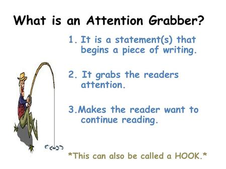 What is an Attention Grabber? 1.It is a statement(s) that begins a piece of writing. 2. It grabs the readers attention. 3.Makes the reader want to continue.