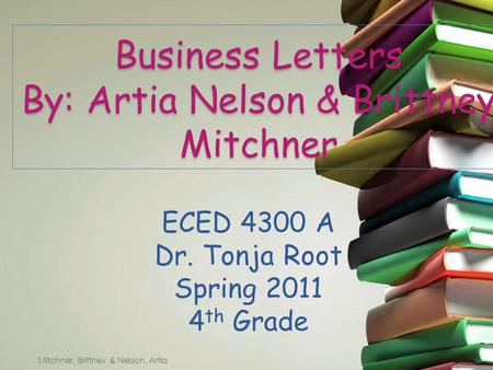 Business Letters By: Artia Nelson & Brittney Mitchner ECED 4300 A Dr. Tonja Root Spring 2011 4 th Grade Mitchner, Brittney & Nelson, Artia.