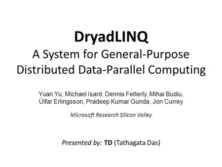 DryadLINQ A System for General-Purpose Distributed Data-Parallel Computing Yuan Yu, Michael Isard, Dennis Fetterly, Mihai Budiu, Úlfar Erlingsson, Pradeep.