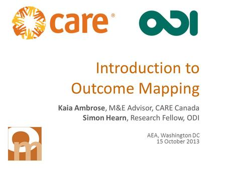 Introduction to Outcome Mapping Kaia Ambrose, M&E Advisor, CARE Canada Simon Hearn, Research Fellow, ODI AEA, Washington DC 15 October 2013.
