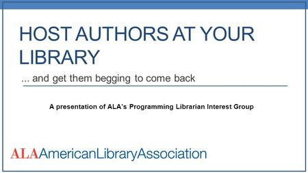 HOST AUTHORS AT YOUR LIBRARY... and get them begging to come back A presentation of ALA's Programming Librarian Interest Group.