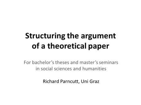 Structuring the argument of a theoretical paper For bachelor's theses and master's seminars in social sciences and humanities Richard Parncutt, Uni Graz.