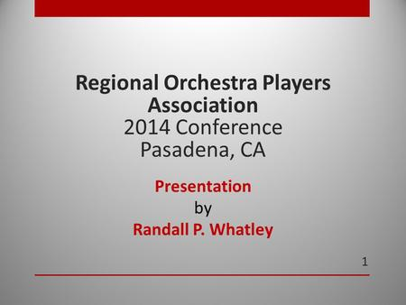 1 Regional Orchestra Players Association 2014 Conference Pasadena, CA Presentation by Randall P. Whatley.