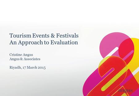 Tourism Events & Festivals An Approach to Evaluation Cristine Angus Angus & Associates Riyadh, 17 March 2015.