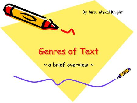 Genres of Text ~ a brief overview ~ By Mrs. Mykal Knight.