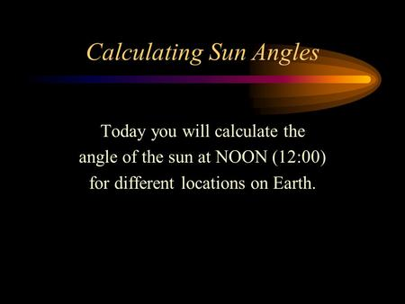 Calculating Sun Angles Today you will calculate the angle of the sun at NOON (12:00) for different locations on Earth.