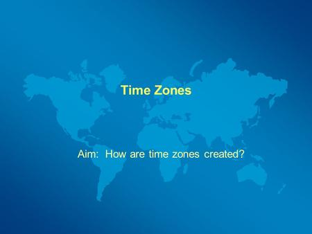 Time Zones Aim: How are time zones created?. Objectives Understand the relationship between longitude, rotation and time. Calculate local time when given.