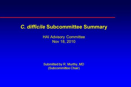 C. difficile Subcommittee Summary HAI Advisory Committee Nov 18, 2010 Submitted by R. Murthy, MD (Subcommittee Chair)