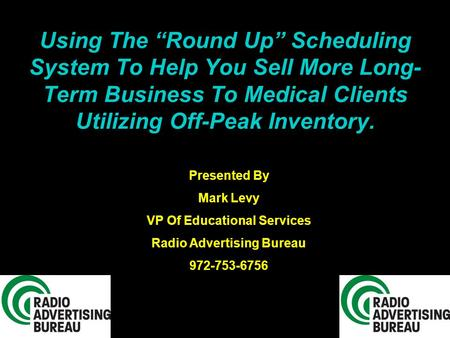 "Using The ""Round Up"" Scheduling System To Help You Sell More Long- Term Business To Medical Clients Utilizing Off-Peak Inventory. Presented By Mark Levy."