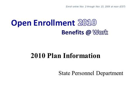 2010 Plan Information State Personnel Department Enroll online Nov. 2 through Nov. 23, 2009 at noon (EST)