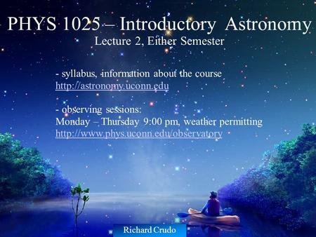 PHYS 1025 – Introductory Astronomy Lecture 2, Either Semester - syllabus, information about the course  - observing sessions:
