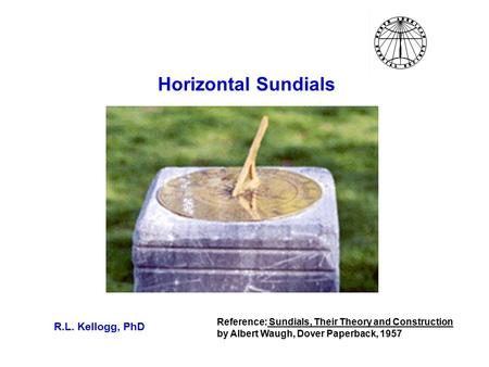 Horizontal Sundials R.L. Kellogg, PhD Reference: Sundials, Their Theory and Construction by Albert Waugh, Dover Paperback, 1957.