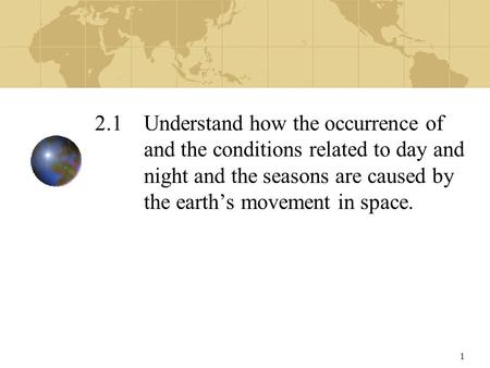 1 2.1 Understand how the occurrence of and the conditions related to day and night and the seasons are caused by the earth's movement in space.