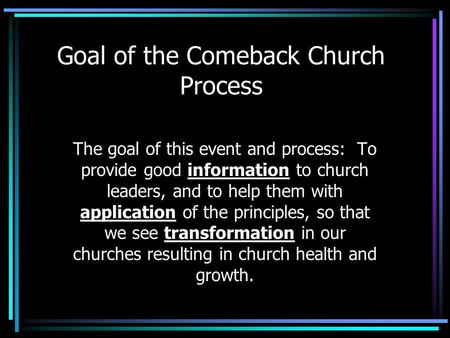 Goal of the Comeback Church Process The goal of this event and process: To provide good information to church leaders, and to help them with application.