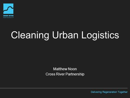 Cleaning Urban Logistics Matthew Noon Cross River Partnership.