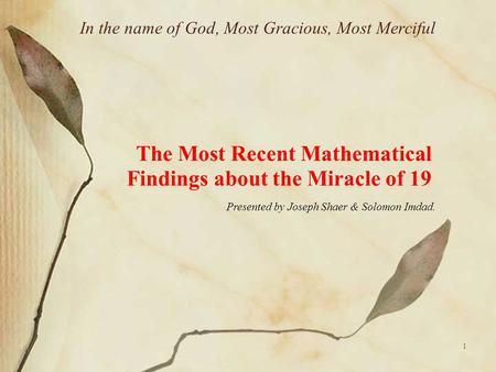 1 In the name of God, Most Gracious, Most Merciful The Most Recent Mathematical Findings about the Miracle of 19 Presented by Joseph Shaer & Solomon Imdad.