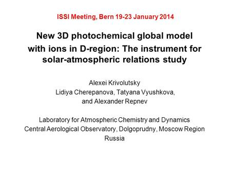ISSI Meeting, Bern 19-23 January 2014 New 3D photochemical global model with ions in D-region: The instrument for solar-atmospheric relations study Alexei.