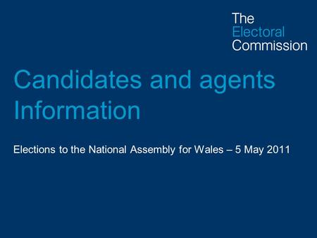 Candidates and agents Information Elections to the National Assembly for Wales – 5 May 2011.