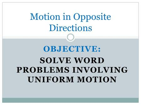 OBJECTIVE: SOLVE WORD PROBLEMS INVOLVING UNIFORM MOTION Motion in Opposite Directions.