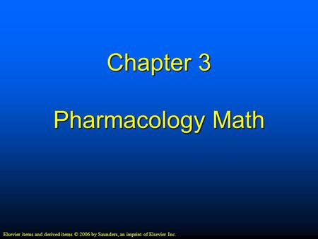 Chapter 3 Pharmacology Math Elsevier items and derived items © 2006 by Saunders, an imprint of Elsevier Inc.