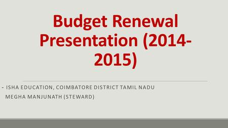 Budget Renewal Presentation (2014- 2015) - ISHA EDUCATION, COIMBATORE DISTRICT TAMIL NADU MEGHA MANJUNATH (STEWARD)