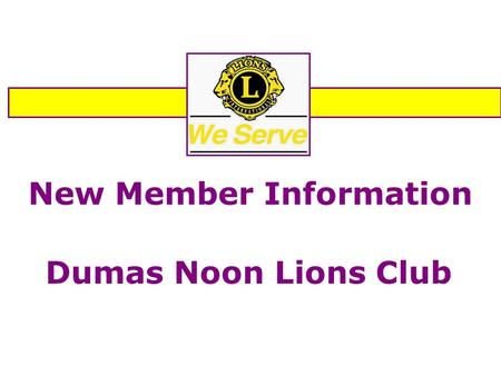 "New Member Information Dumas Noon Lions Club. Welcome to the Dumas Noon Lions Club OUR MOTTO ""WE SERVE"""