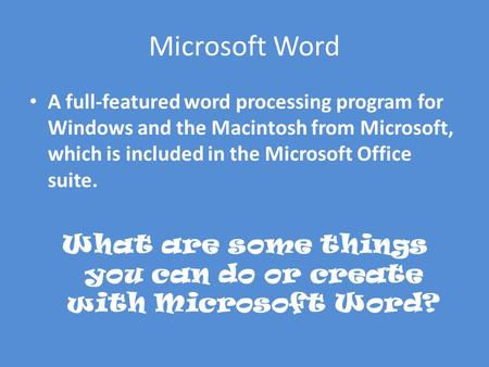 Microsoft Word A full-featured word processing program for Windows and the Macintosh from Microsoft, which is included in the Microsoft Office suite. What.
