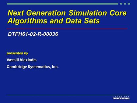 Next Generation Simulation Core Algorithms and Data Sets presented by Vassili Alexiadis Cambridge Systematics, Inc. DTFH61-02-R-00036.