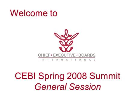 Welcome to CEBI Spring 2008 Summit General Session.
