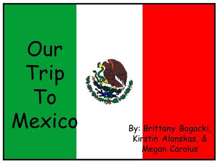 Our Trip To Mexico By: Brittany Bogacki, Kirstin Alanskas, & Megan Carolus.