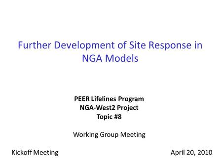 Further Development of Site Response in NGA Models PEER Lifelines Program NGA-West2 Project Topic #8 Working Group Meeting Kickoff MeetingApril 20, 2010.