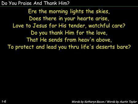 Do You Praise And Thank Him? 1-6 Ere the morning lights the skies, Does there in your hearte arise, Love to Jesus for His tender, watchful care? Do you.