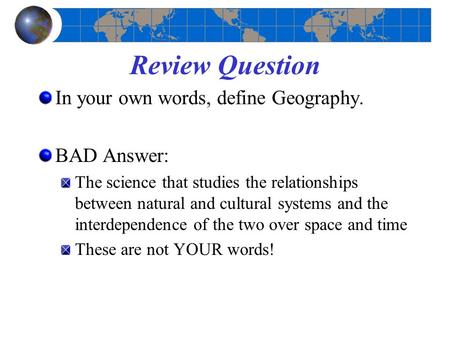 Review Question In your own words, define Geography. BAD Answer: The science that studies the relationships between natural and cultural systems and the.