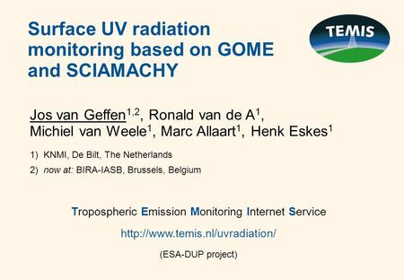 Surface UV radiation monitoring based on GOME and SCIAMACHY Jos van Geffen 1,2, Ronald van de A 1, Michiel van Weele 1, Marc Allaart 1, Henk Eskes 1 1)
