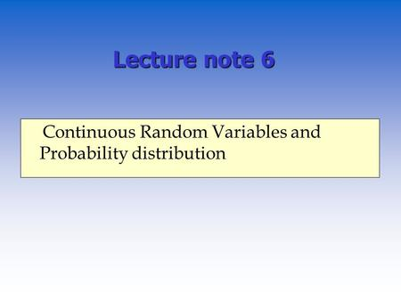 Lecture note 6 Continuous Random Variables and Probability distribution.