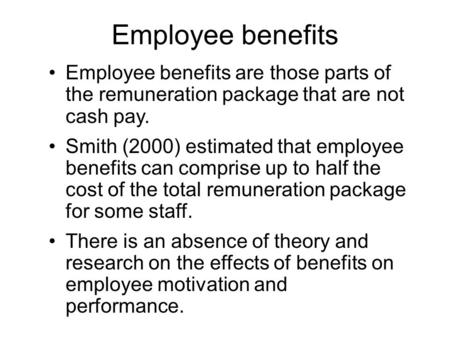 Employee benefits Employee benefits are those parts of the remuneration package that are not cash pay. Smith (2000) estimated that employee benefits can.