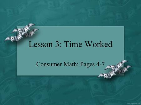 Lesson 3: Time Worked Consumer Math: Pages 4-7.