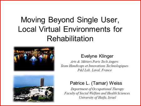 Moving Beyond Single User, Local Virtual Environments for Rehabilitation Patrice L. (Tamar) Weiss Department of Occupational Therapy Faculty of Social.