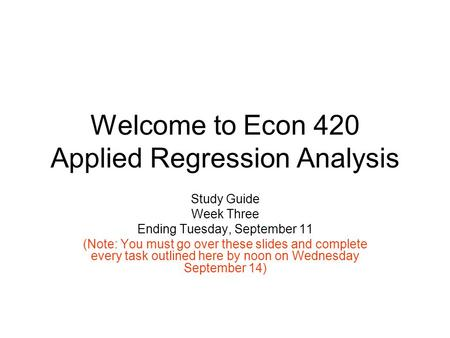Welcome to Econ 420 Applied Regression Analysis Study Guide Week Three Ending Tuesday, September 11 (Note: You must go over these slides and complete every.