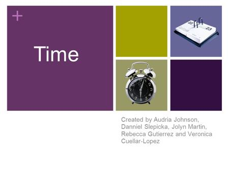 Created by Audria Johnson, Danniel Slepicka, Jolyn Martin, Rebecca Gutierrez and Veronica Cuellar-Lopez Time.