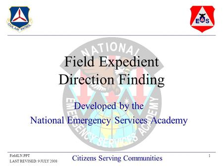 1FieldLN.PPT LAST REVISED: 9 JULY 2008 Citizens Serving Communities Field Expedient Direction Finding Developed by the National Emergency Services Academy.