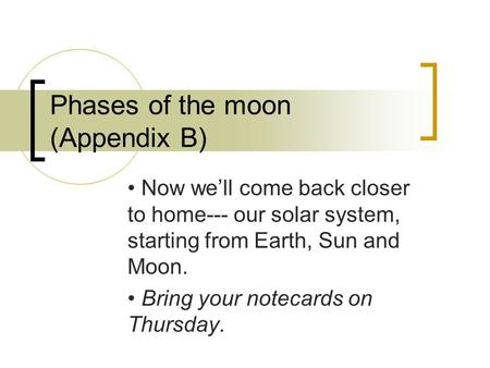 Phases of the moon (Appendix B) Now we'll come back closer to home--- our solar system, starting from Earth, Sun and Moon. Bring your notecards on Thursday.