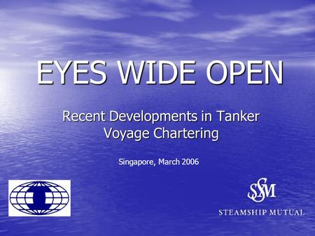 EYES WIDE OPEN Recent Developments in Tanker Voyage Chartering Singapore, March 2006.